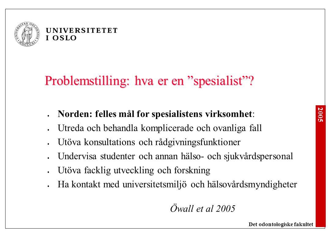 """2005 Det odontologiske fakultet Problemstilling: hva er en """"spesialist""""? Norden: felles mål for spesialistens virksomhet: Utreda och behandla komplice"""