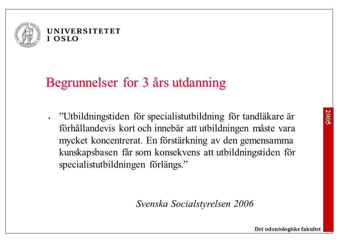 2005 Det odontologiske fakultet Begrunnelser for 3 års utdanning Utbildningstiden för specialistutbildning för tandläkare är förhållandevis kort och innebär att utbildningen måste vara mycket koncentrerat.