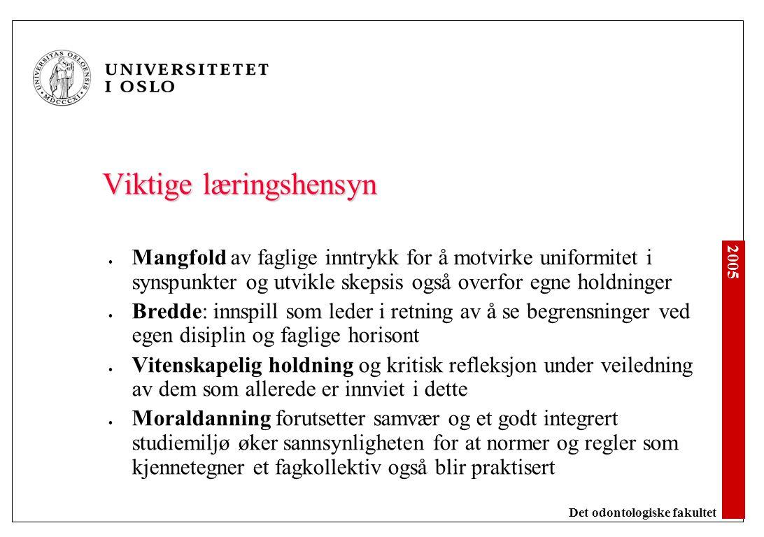 2005 Det odontologiske fakultet Viktige læringshensyn Mangfold av faglige inntrykk for å motvirke uniformitet i synspunkter og utvikle skepsis også ov