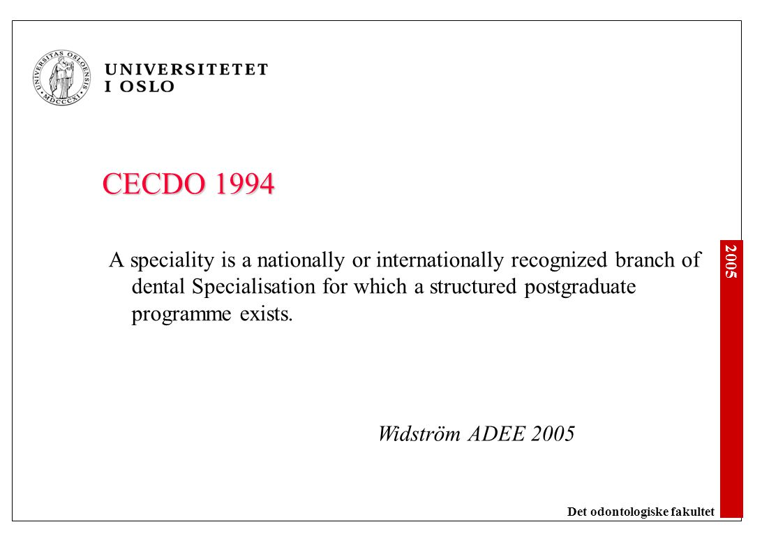 2005 Det odontologiske fakultet Educational requirements In case dental specialities are recognized, programs (for clinical disciplines) provide the educational requirements for specialization International scientific or professional organizations provide guidelines and define minimum requirements in several programs Athanasiou, European survey 2005
