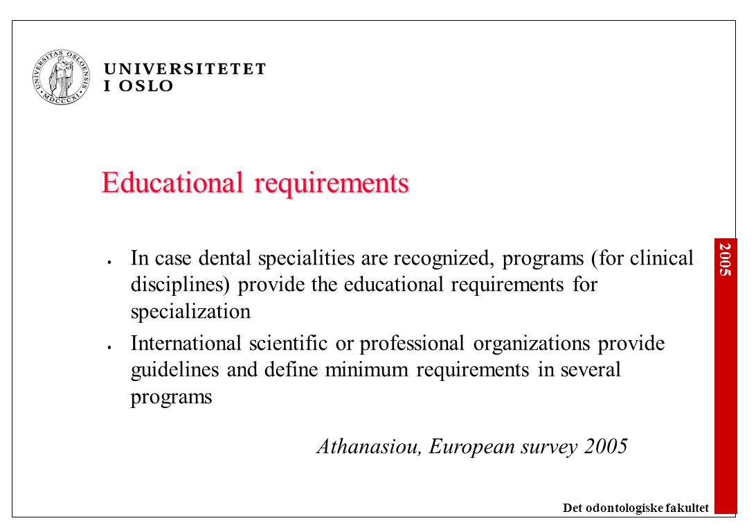 2005 Det odontologiske fakultet Manpower and specialities USA: 120 000 dentists (1991), 20 % specialists EU/EEA: 300 000 dentists (2004), % specialists varies: 0-4% 9 countries, 5-9% 3 countries, 10-15% 5 countries, 15- 19% 7 countries, 30% 1 country EU: 2 recognized specialities in dentistry, 52 in medicine 3 EU countries with no recognized spesialities: Austria, Luxembourg and Spain ADEE Conference 2005
