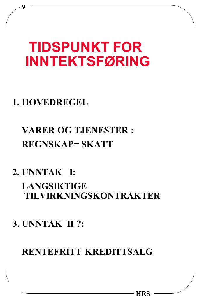 9 HRS TIDSPUNKT FOR INNTEKTSFØRING 1. HOVEDREGEL VARER OG TJENESTER : REGNSKAP= SKATT 2.