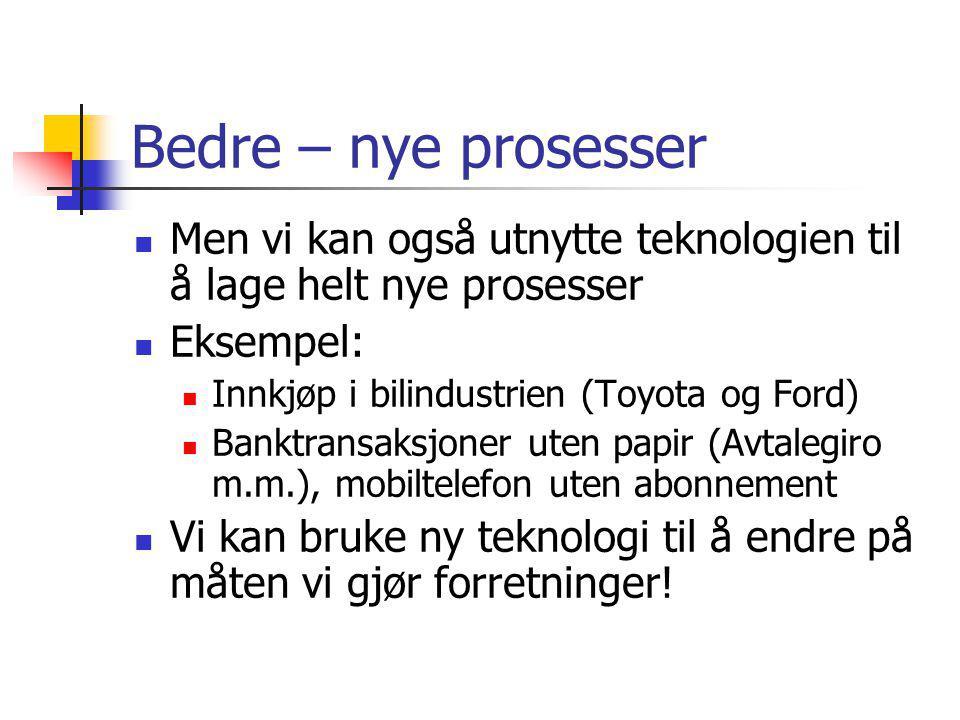 Bedre – nye prosesser Men vi kan også utnytte teknologien til å lage helt nye prosesser Eksempel: Innkjøp i bilindustrien (Toyota og Ford) Banktransaksjoner uten papir (Avtalegiro m.m.), mobiltelefon uten abonnement Vi kan bruke ny teknologi til å endre på måten vi gjør forretninger!