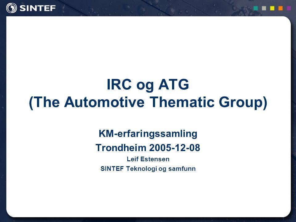 1 IRC og ATG (The Automotive Thematic Group) KM-erfaringssamling Trondheim 2005-12-08 Leif Estensen SINTEF Teknologi og samfunn