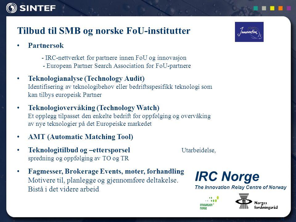 14 IRC Norge The Innovation Relay Centre of Norway Tilbud til SMB og norske FoU-institutter Partnersøk - IRC-nettverket for partnere innen FoU og innovasjon - European Partner Search Association for FoU-partnere Teknologianalyse (Technology Audit) Identifisering av teknologibehov eller bedriftsspesifikk teknologi som kan tilbys europeisk Partner Teknologiovervåking (Technology Watch) Et opplegg tilpasset den enkelte bedrift for oppfølging og overvåking av nye teknologier på det Europeiske markedet AMT (Automatic Matching Tool) Teknologitilbud og –etterspørsel Utarbeidelse, spredning og oppfølging av TO og TR Fagmesser, Brokerage Events, møter, forhandling Motivere til, planlegge og gjennomføre deltakelse.