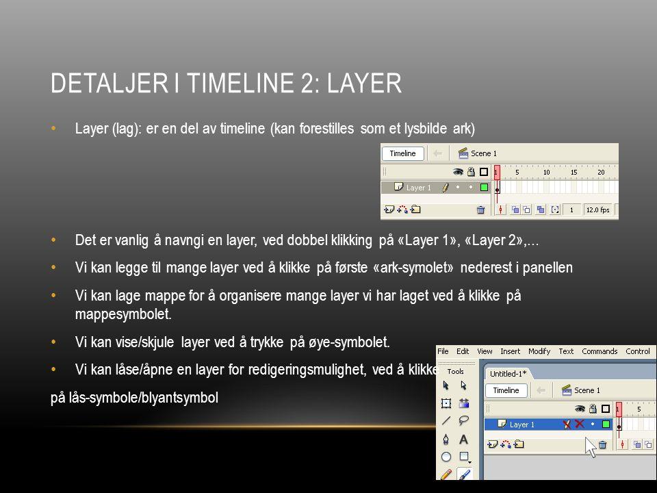 DETALJER I TIMELINE 2: LAYER Layer (lag): er en del av timeline (kan forestilles som et lysbilde ark) Det er vanlig å navngi en layer, ved dobbel klikking på «Layer 1», «Layer 2»,… Vi kan legge til mange layer ved å klikke på første «ark-symolet» nederest i panellen Vi kan lage mappe for å organisere mange layer vi har laget ved å klikke på mappesymbolet.