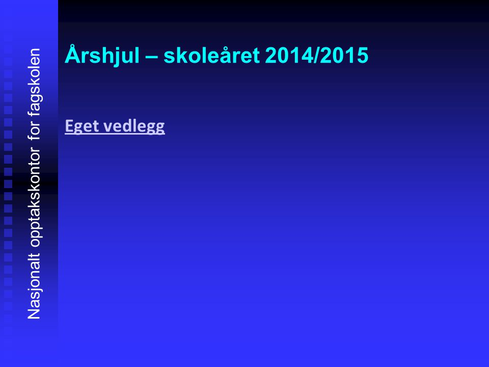 Årshjul – skoleåret 2014/2015 Eget vedlegg Eget vedlegg Nasjonalt opptakskontor for fagskolen