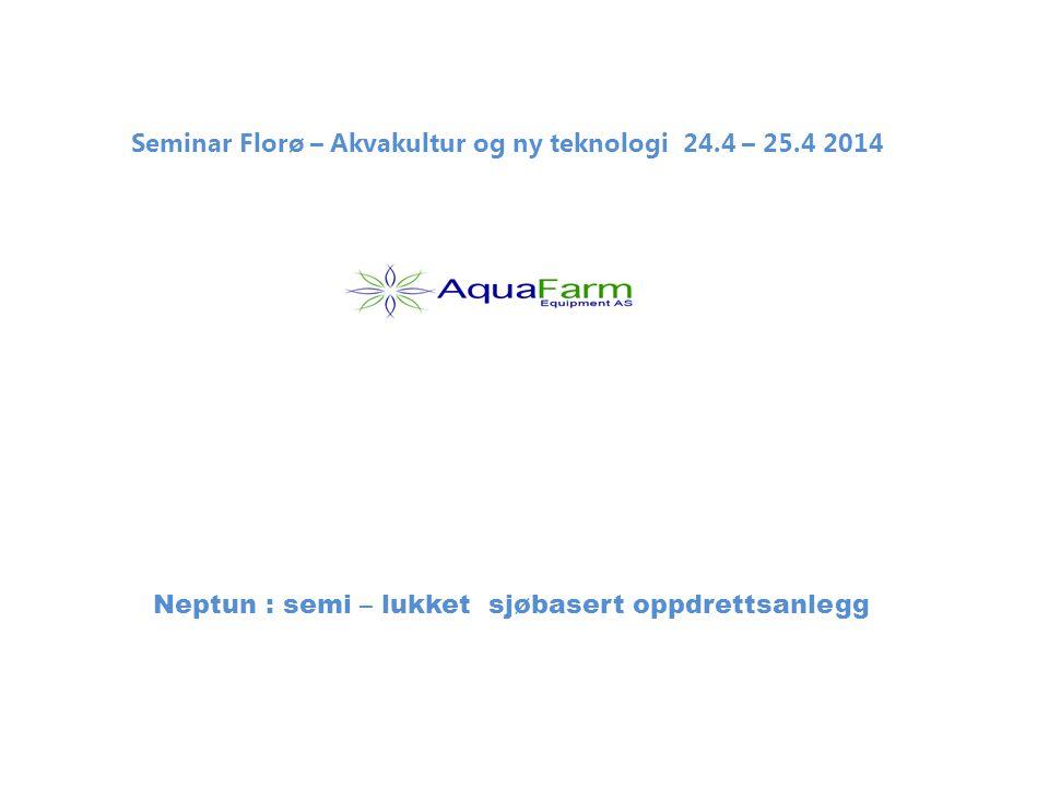 Seminar Florø – Akvakultur og ny teknologi 24.4 – 25.4 2014 Neptun : semi – lukket sjøbasert oppdrettsanlegg