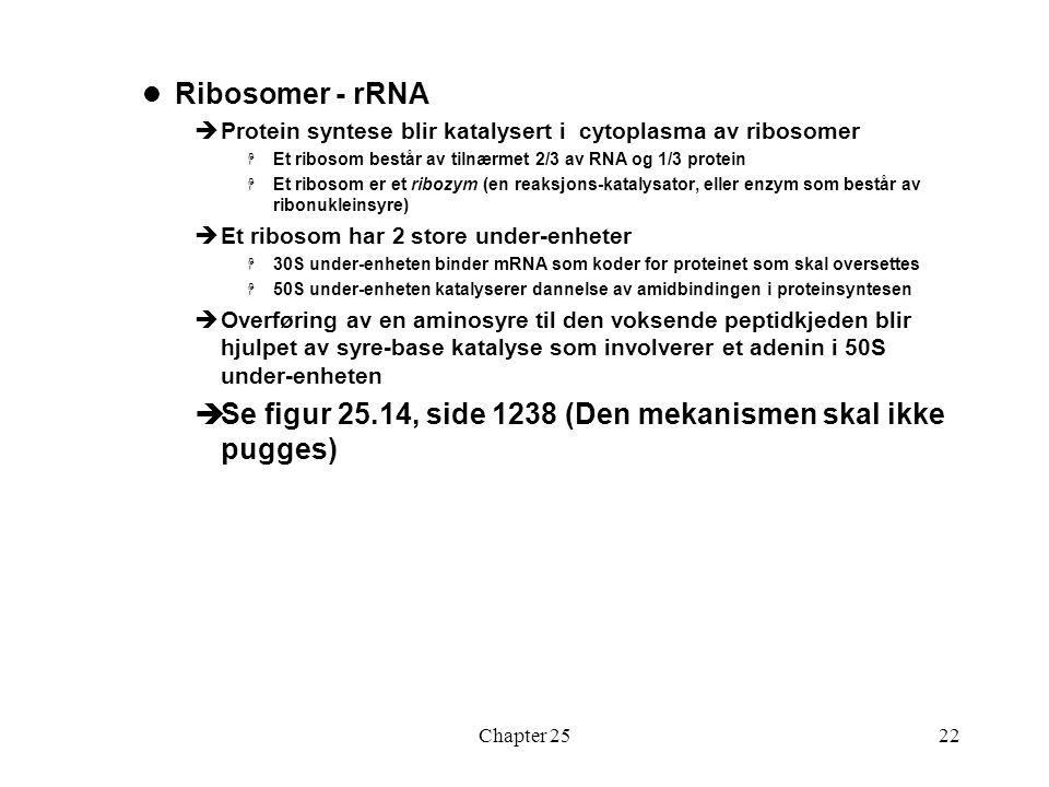Chapter 2522 Ribosomer - rRNA  Protein syntese blir katalysert i cytoplasma av ribosomer  Et ribosom består av tilnærmet 2/3 av RNA og 1/3 protein  Et ribosom er et ribozym (en reaksjons-katalysator, eller enzym som består av ribonukleinsyre)  Et ribosom har 2 store under-enheter  30S under-enheten binder mRNA som koder for proteinet som skal oversettes  50S under-enheten katalyserer dannelse av amidbindingen i proteinsyntesen  Overføring av en aminosyre til den voksende peptidkjeden blir hjulpet av syre-base katalyse som involverer et adenin i 50S under-enheten  Se figur 25.14, side 1238 (Den mekanismen skal ikke pugges)