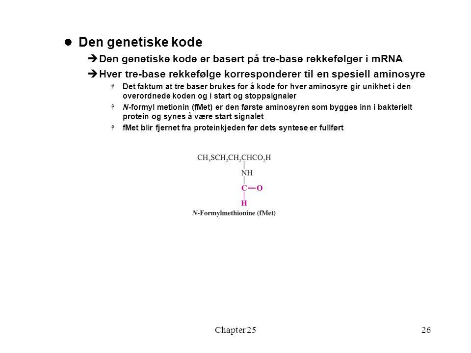 Chapter 2526 Den genetiske kode  Den genetiske kode er basert på tre-base rekkefølger i mRNA  Hver tre-base rekkefølge korresponderer til en spesiell aminosyre  Det faktum at tre baser brukes for å kode for hver aminosyre gir unikhet i den overordnede koden og i start og stoppsignaler  N-formyl metionin (fMet) er den første aminosyren som bygges inn i bakterielt protein og synes å være start signalet  fMet blir fjernet fra proteinkjeden før dets syntese er fullført