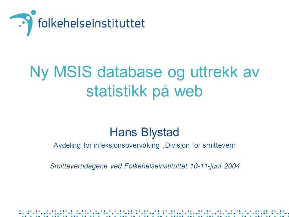 Ny MSIS database og uttrekk av statistikk på web Hans Blystad Avdeling for infeksjonsovervåking,Divisjon for smittevern Smitteverndagene ved Folkehelseinstituttet 10-11-juni 2004