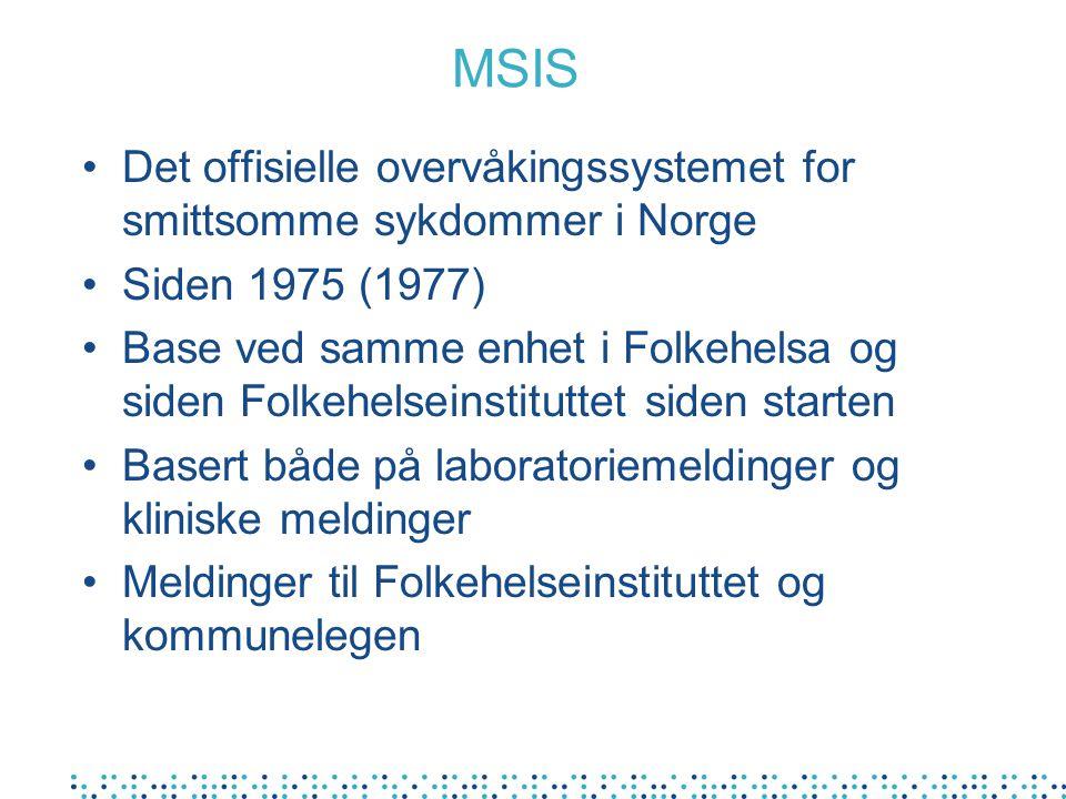 MSIS Det offisielle overvåkingssystemet for smittsomme sykdommer i Norge Siden 1975 (1977) Base ved samme enhet i Folkehelsa og siden Folkehelseinstituttet siden starten Basert både på laboratoriemeldinger og kliniske meldinger Meldinger til Folkehelseinstituttet og kommunelegen
