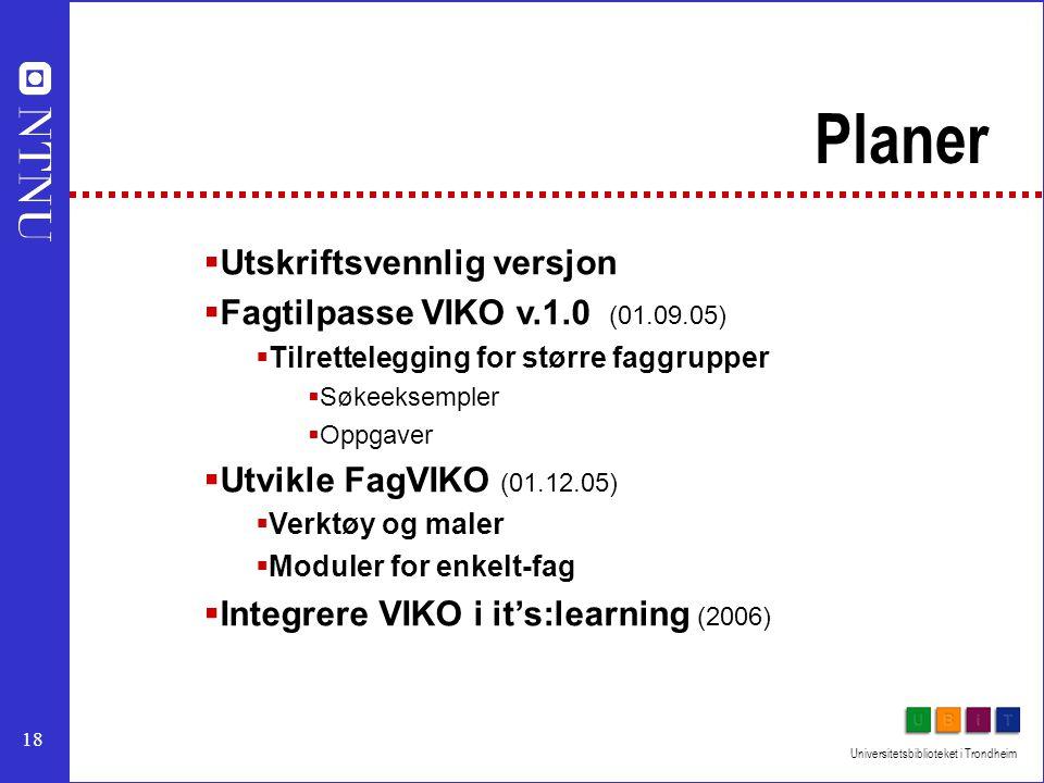 18 Universitetsbiblioteket i Trondheim Planer  Utskriftsvennlig versjon  Fagtilpasse VIKO v.1.0 (01.09.05)  Tilrettelegging for større faggrupper  Søkeeksempler  Oppgaver  Utvikle FagVIKO (01.12.05)  Verktøy og maler  Moduler for enkelt-fag  Integrere VIKO i it's:learning (2006)
