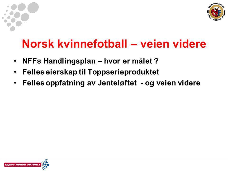Norsk kvinnefotball – veien videre NFFs Handlingsplan – hvor er målet ? Felles eierskap til Toppserieproduktet Felles oppfatning av Jenteløftet - og v