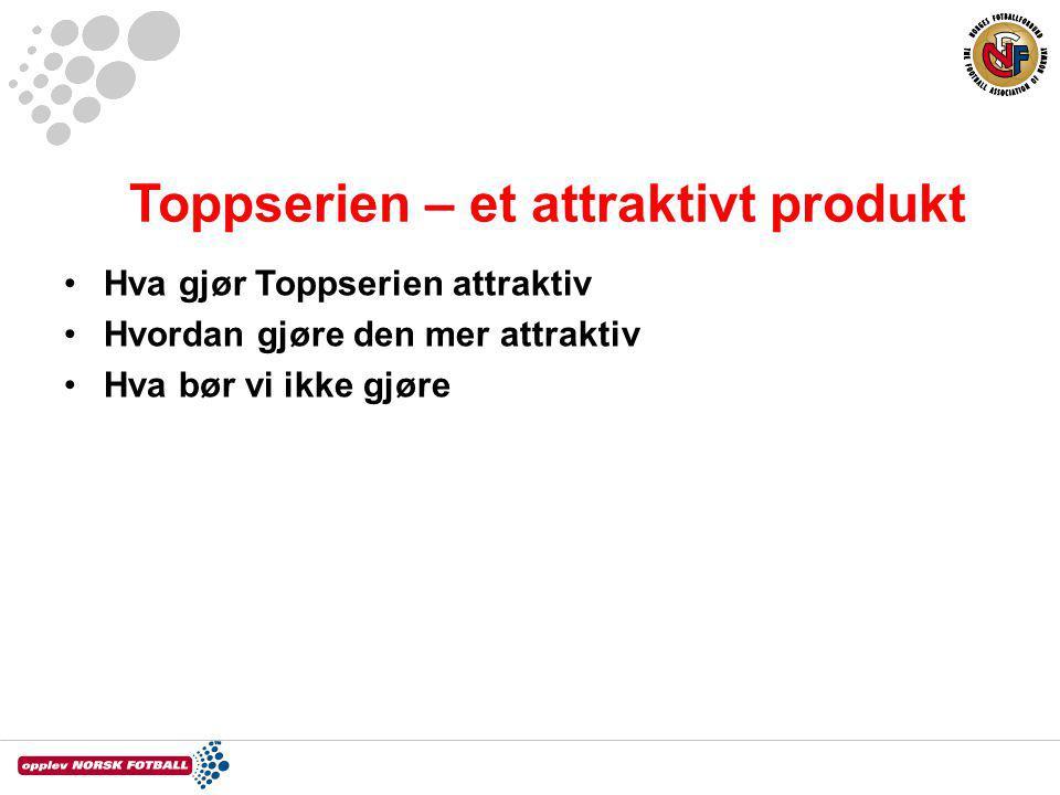 Toppserien – et attraktivt produkt Hva gjør Toppserien attraktiv Hvordan gjøre den mer attraktiv Hva bør vi ikke gjøre