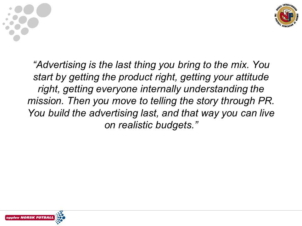 """Advertising is the last thing you bring to the mix. You start by getting the product right, getting your attitude right, getting everyone internally"