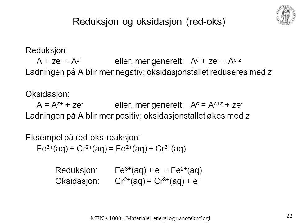 MENA 1000 – Materialer, energi og nanoteknologi Reduksjon og oksidasjon (red-oks) Reduksjon: A + ze - = A z- eller, mer generelt: A c + ze - = A c-z Ladningen på A blir mer negativ; oksidasjonstallet reduseres med z Oksidasjon: A = A z+ + ze - eller, mer generelt: A c = A c+z + ze - Ladningen på A blir mer positiv; oksidasjonstallet økes med z Eksempel på red-oks-reaksjon: Fe 3+ (aq) + Cr 2+ (aq) = Fe 2+ (aq) + Cr 3+ (aq) Reduksjon: Fe 3+ (aq) + e - = Fe 2+ (aq) Oksidasjon: Cr 2+ (aq) = Cr 3+ (aq) + e - 22