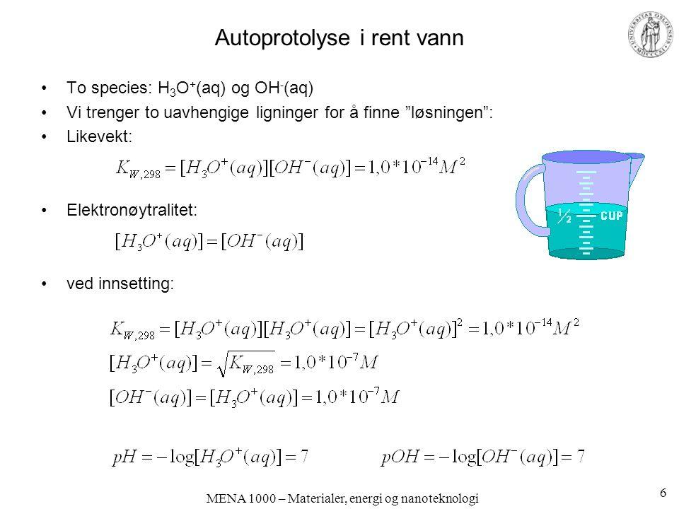MENA 1000 – Materialer, energi og nanoteknologi Autoprotolyse i rent vann To species: H 3 O + (aq) og OH - (aq) Vi trenger to uavhengige ligninger for å finne løsningen : Likevekt: Elektronøytralitet: ved innsetting: 6