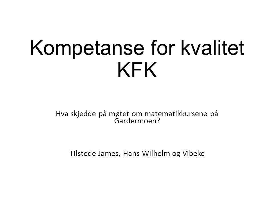 Kompetanse for kvalitet KFK Hva skjedde på møtet om matematikkursene på Gardermoen? Tilstede James, Hans Wilhelm og Vibeke