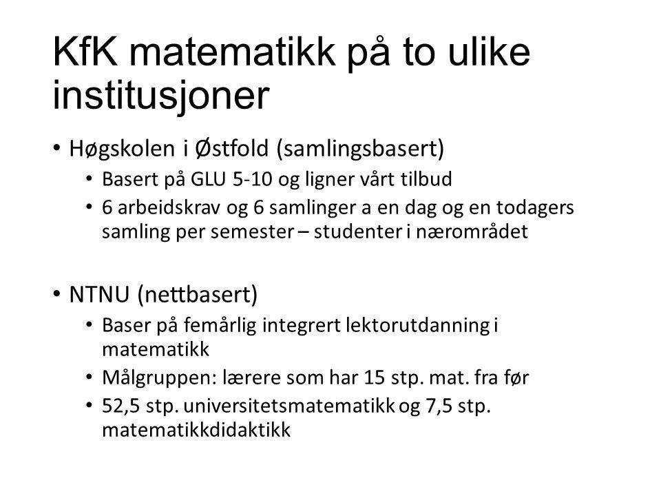 KfK matematikk på to ulike institusjoner Høgskolen i Østfold (samlingsbasert) Basert på GLU 5-10 og ligner vårt tilbud 6 arbeidskrav og 6 samlinger a