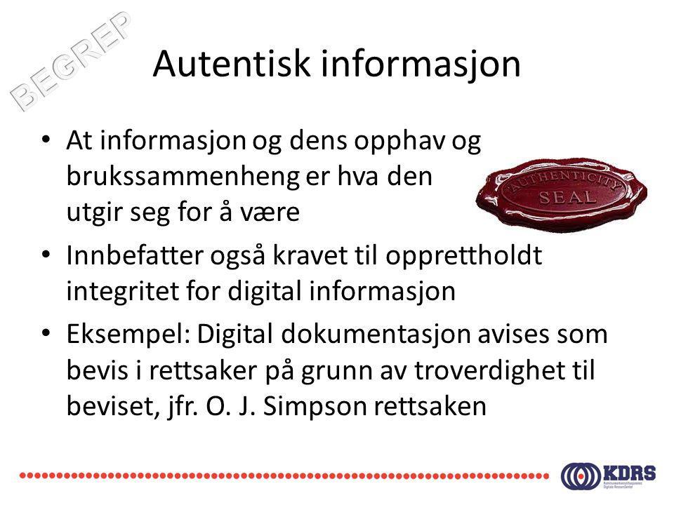 Autentisk informasjon At informasjon og dens opphav og brukssammenheng er hva den utgir seg for å være Innbefatter også kravet til opprettholdt integr