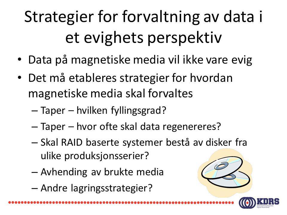 Strategier for forvaltning av data i et evighets perspektiv Data på magnetiske media vil ikke vare evig Det må etableres strategier for hvordan magnet