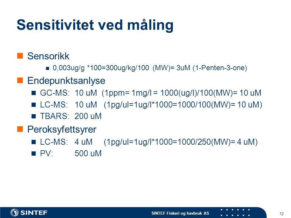 SINTEF Fiskeri og havbruk AS 12 Sensitivitet ved måling Sensorikk 0,003ug/g *100=300ug/kg/100 (MW)= 3uM (1-Penten-3-one) Endepunktsanlyse GC-MS:10 uM (1ppm= 1mg/l = 1000(ug/l)/100(MW)= 10 uM LC-MS:10 uM(1pg/ul=1ug/l*1000=1000/100(MW)= 10 uM) TBARS: 200 uM Peroksyfettsyrer LC-MS: 4 uM (1pg/ul=1ug/l*1000=1000/250(MW)= 4 uM) PV: 500 uM