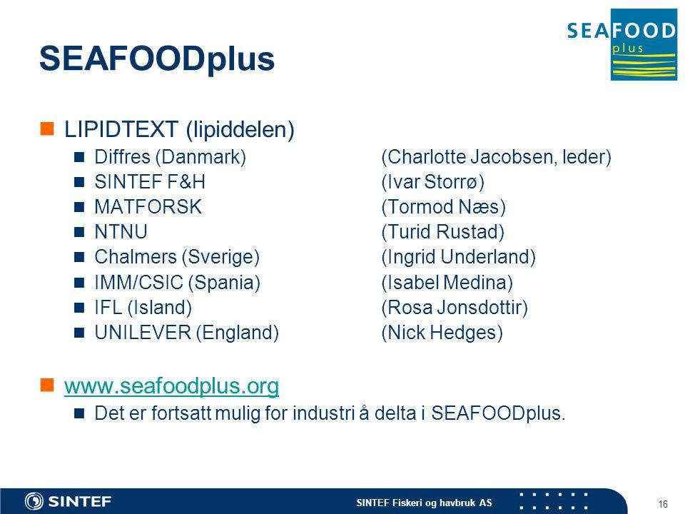 SINTEF Fiskeri og havbruk AS 16 SEAFOODplus LIPIDTEXT (lipiddelen) Diffres (Danmark)(Charlotte Jacobsen, leder) SINTEF F&H (Ivar Storrø) MATFORSK(Tormod Næs) NTNU(Turid Rustad) Chalmers (Sverige)(Ingrid Underland) IMM/CSIC (Spania)(Isabel Medina) IFL (Island)(Rosa Jonsdottir) UNILEVER (England)(Nick Hedges) www.seafoodplus.org Det er fortsatt mulig for industri å delta i SEAFOODplus.