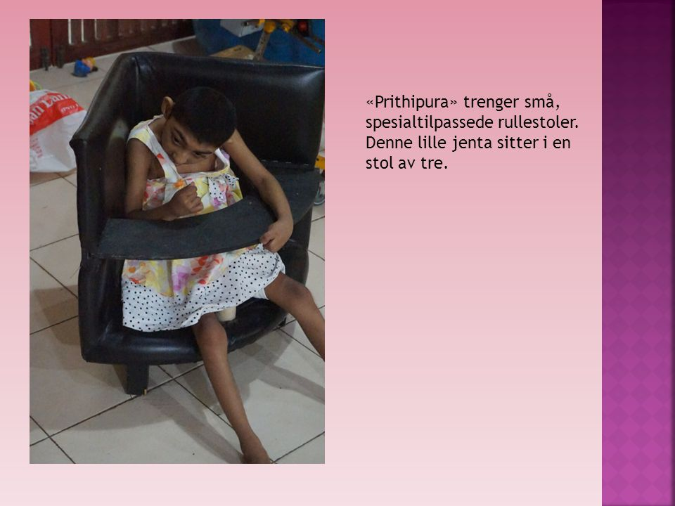«Prithipura» trenger små, spesialtilpassede rullestoler. Denne lille jenta sitter i en stol av tre.
