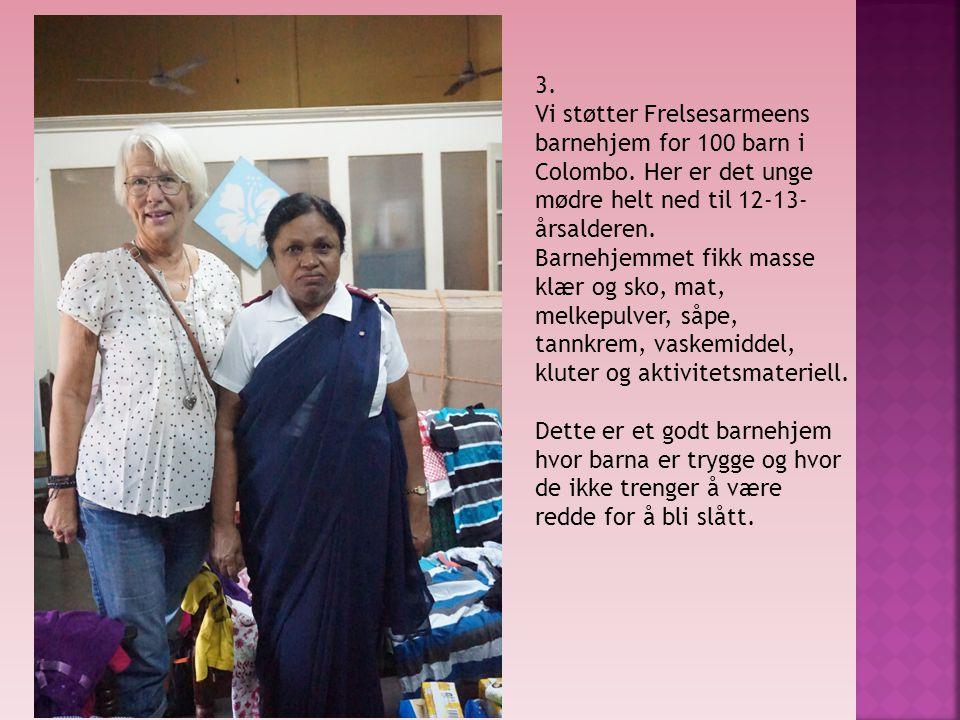3. Vi støtter Frelsesarmeens barnehjem for 100 barn i Colombo. Her er det unge mødre helt ned til 12-13- årsalderen. Barnehjemmet fikk masse klær og s