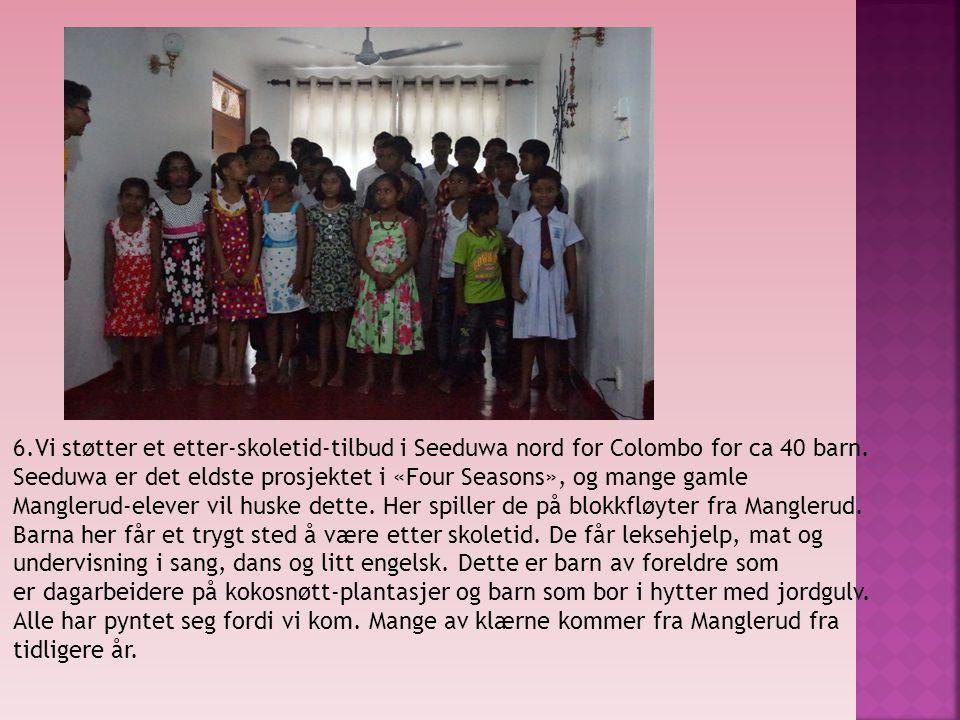 6.Vi støtter et etter-skoletid-tilbud i Seeduwa nord for Colombo for ca 40 barn. Seeduwa er det eldste prosjektet i «Four Seasons», og mange gamle Man