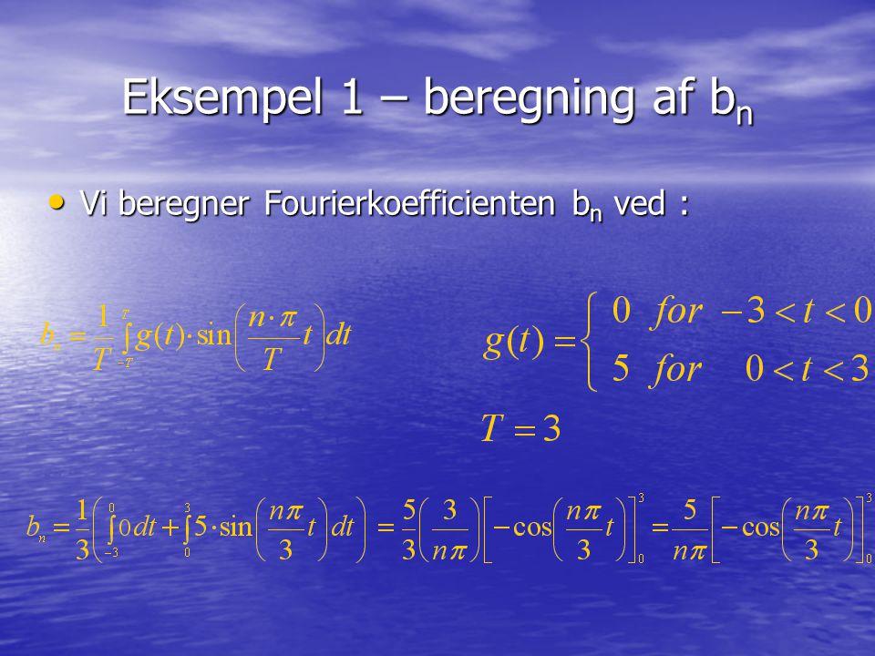 Eksempel 1 – beregning af b n Vi beregner Fourierkoefficienten b n ved : Vi beregner Fourierkoefficienten b n ved :