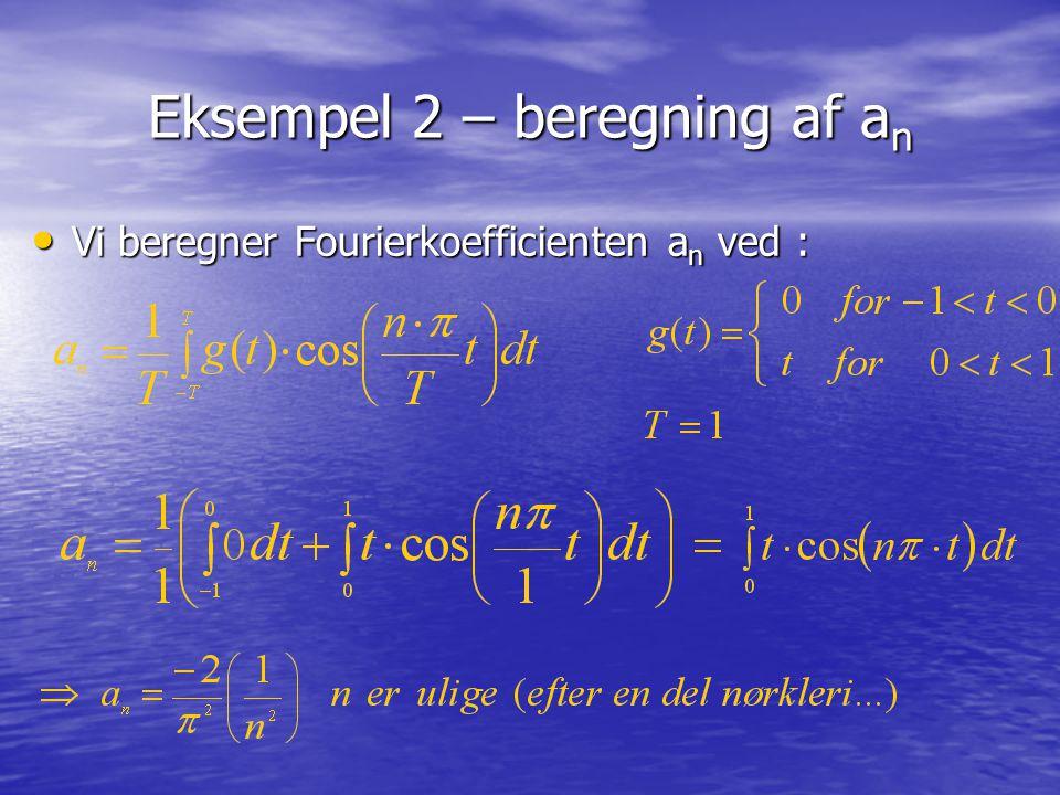 Eksempel 2 – beregning af a n Vi beregner Fourierkoefficienten a n ved : Vi beregner Fourierkoefficienten a n ved :