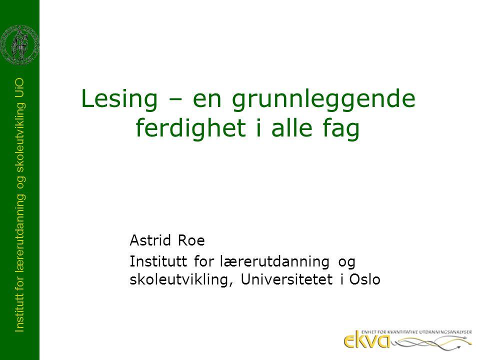 Institutt for lærerutdanning og skoleutvikling UiO Lesing – en grunnleggende ferdighet i alle fag Astrid Roe Institutt for lærerutdanning og skoleutvi