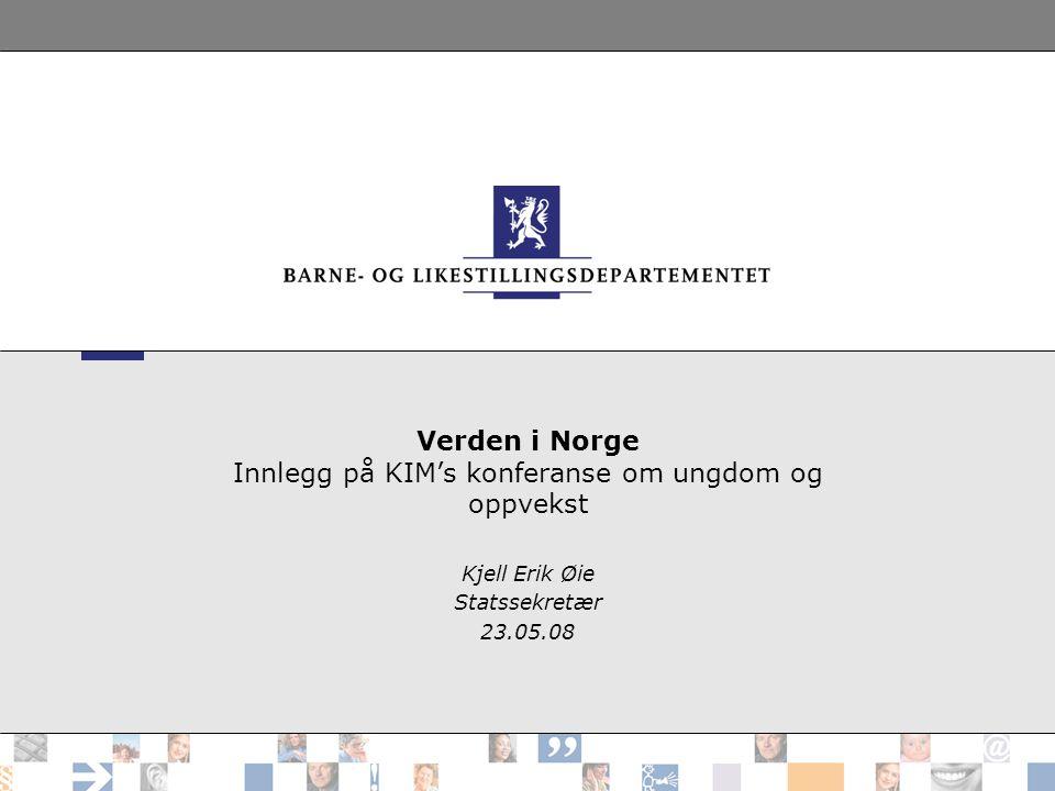 Verden i Norge Innlegg på KIM's konferanse om ungdom og oppvekst Kjell Erik Øie Statssekretær 23.05.08