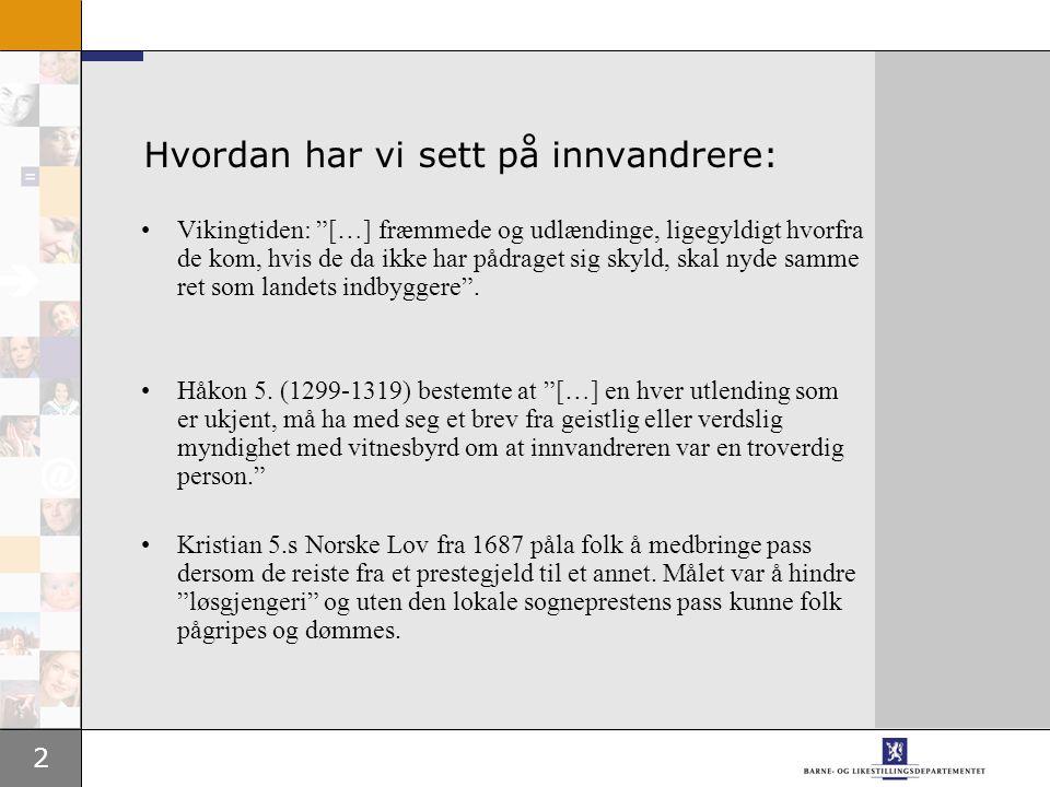 2 Hvordan har vi sett på innvandrere: Vikingtiden: […] fræmmede og udlændinge, ligegyldigt hvorfra de kom, hvis de da ikke har pådraget sig skyld, skal nyde samme ret som landets indbyggere .