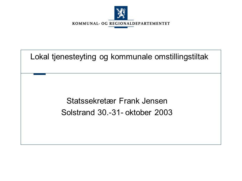 Lokal tjenesteyting og kommunale omstillingstiltak Statssekretær Frank Jensen Solstrand 30.-31- oktober 2003