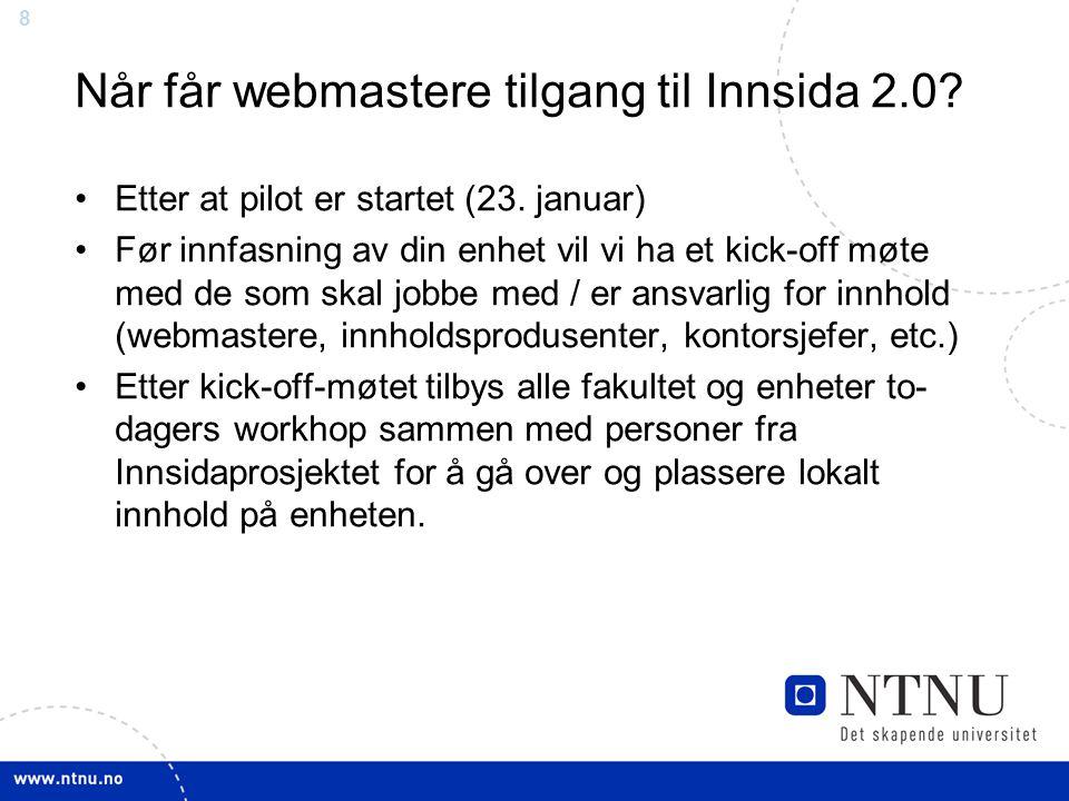 8 Når får webmastere tilgang til Innsida 2.0? Etter at pilot er startet (23. januar) Før innfasning av din enhet vil vi ha et kick-off møte med de som
