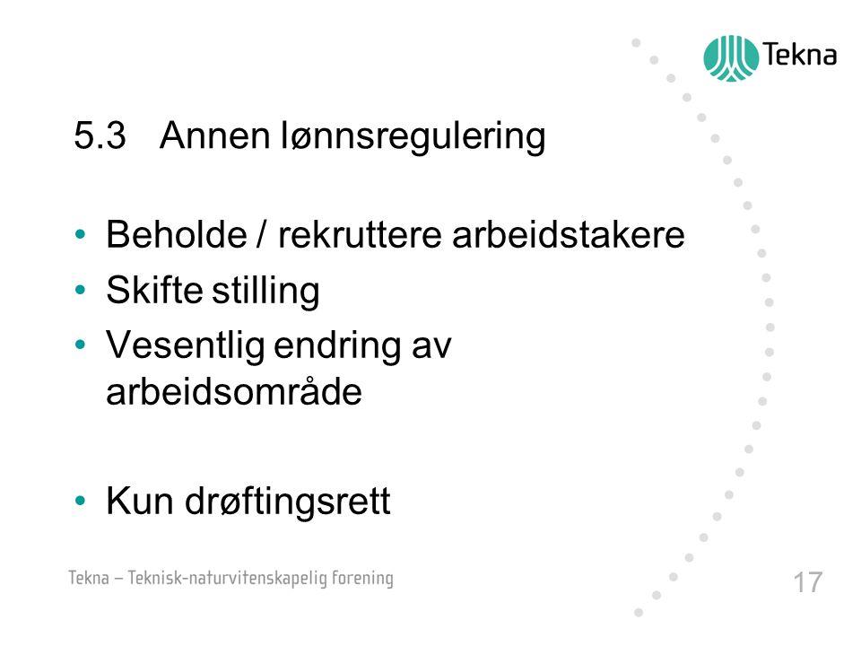 17 5.3Annen lønnsregulering Beholde / rekruttere arbeidstakere Skifte stilling Vesentlig endring av arbeidsområde Kun drøftingsrett