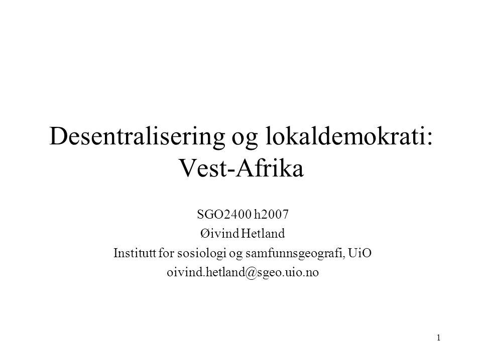 1 Desentralisering og lokaldemokrati: Vest-Afrika SGO2400 h2007 Øivind Hetland Institutt for sosiologi og samfunnsgeografi, UiO oivind.hetland@sgeo.ui