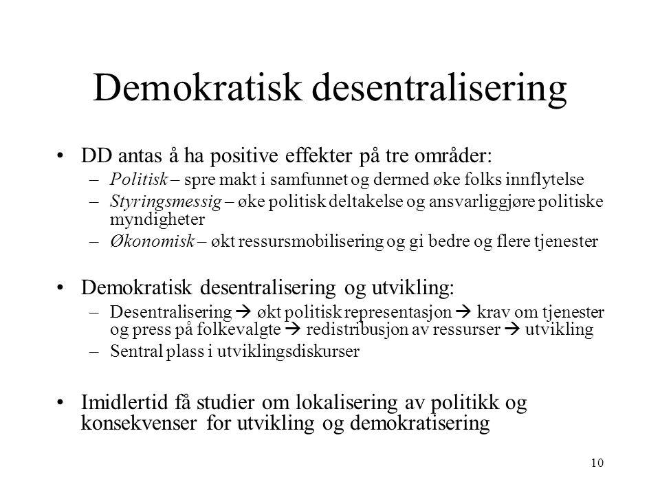 10 Demokratisk desentralisering DD antas å ha positive effekter på tre områder: –Politisk – spre makt i samfunnet og dermed øke folks innflytelse –Sty