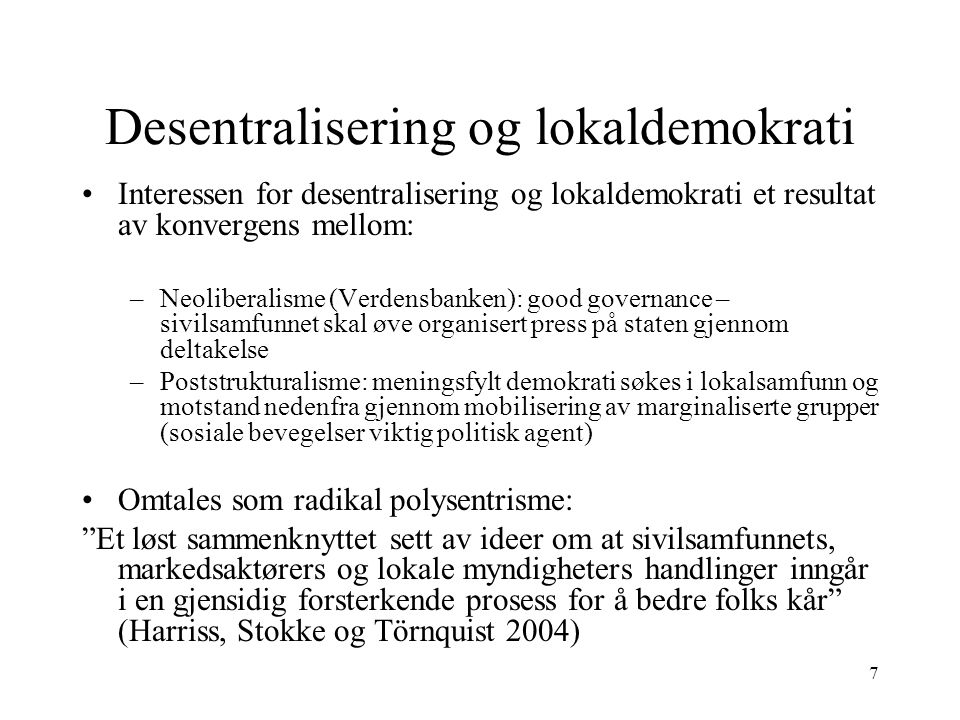 7 Desentralisering og lokaldemokrati Interessen for desentralisering og lokaldemokrati et resultat av konvergens mellom: –Neoliberalisme (Verdensbanke