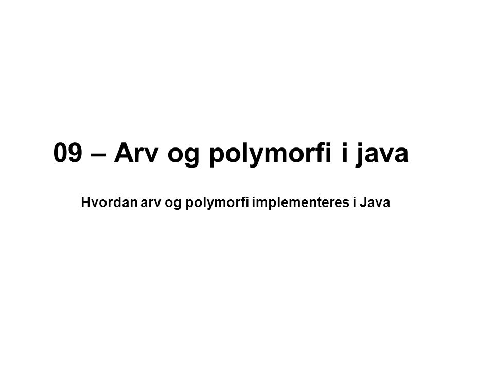 09 – Arv og polymorfi i java Hvordan arv og polymorfi implementeres i Java