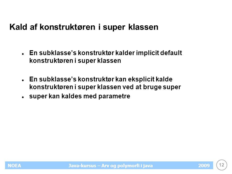 12 NOEA2009Java-kursus – Arv og polymorfi i java Kald af konstruktøren i super klassen En subklasse's konstruktør kalder implicit default konstruktøre