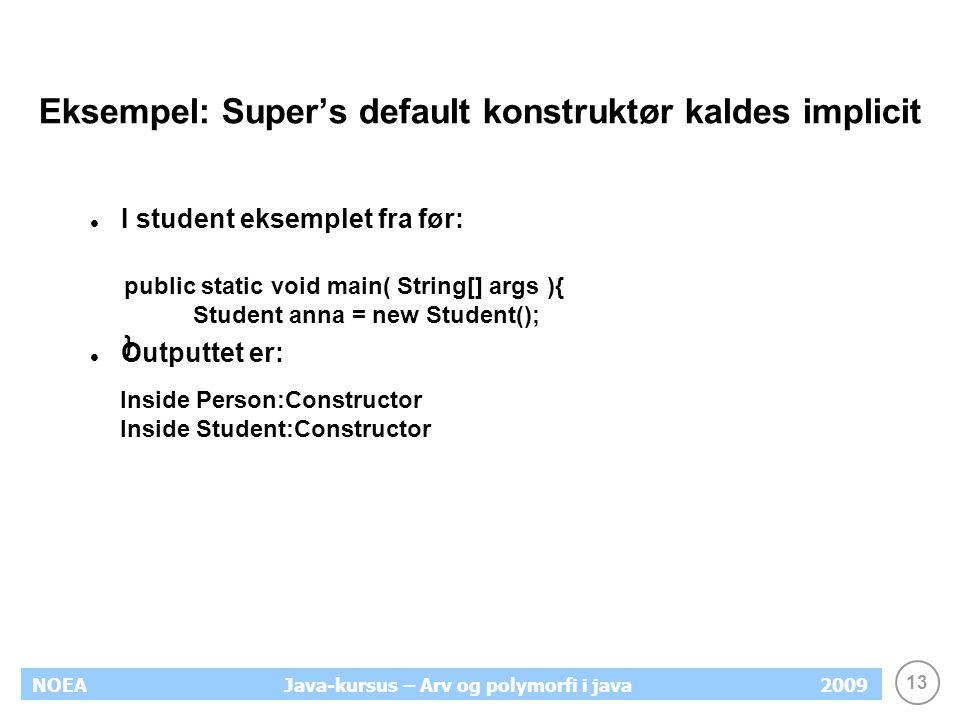 13 NOEA2009Java-kursus – Arv og polymorfi i java Eksempel: Super's default konstruktør kaldes implicit I student eksemplet fra før: Outputtet er: publ