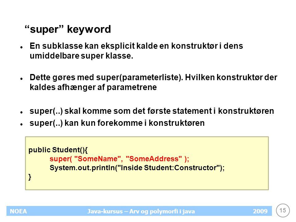 "15 NOEA2009Java-kursus – Arv og polymorfi i java ""super"" keyword En subklasse kan eksplicit kalde en konstruktør i dens umiddelbare super klasse. Dett"