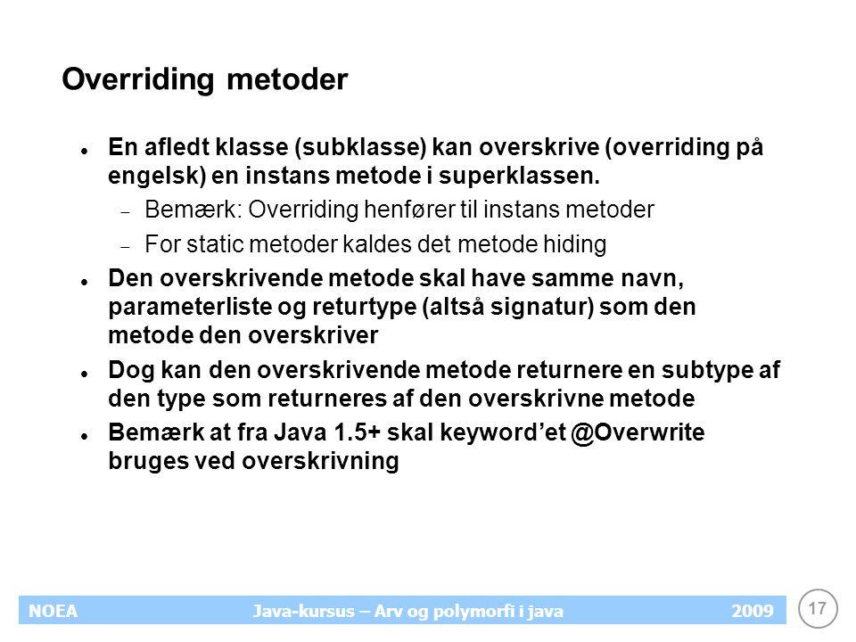 17 NOEA2009Java-kursus – Arv og polymorfi i java Overriding metoder En afledt klasse (subklasse) kan overskrive (overriding på engelsk) en instans met