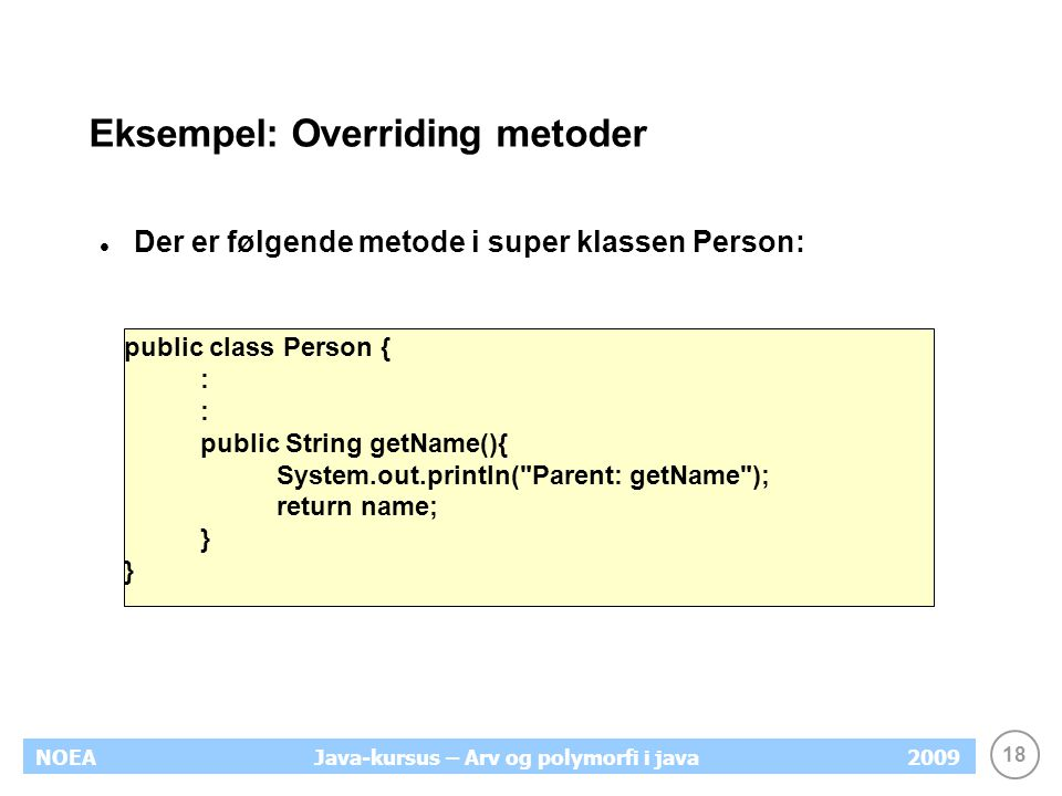19 NOEA2009Java-kursus – Arv og polymorfi i java Eksempel: Overriding metoder For at overskrive metoden i subklassen skrives en ny metode med samme signatur public class Student extends Person{ : public @Override String getName(){ System.out.println( Student: getName ); return name; } : } Output: Student: getName
