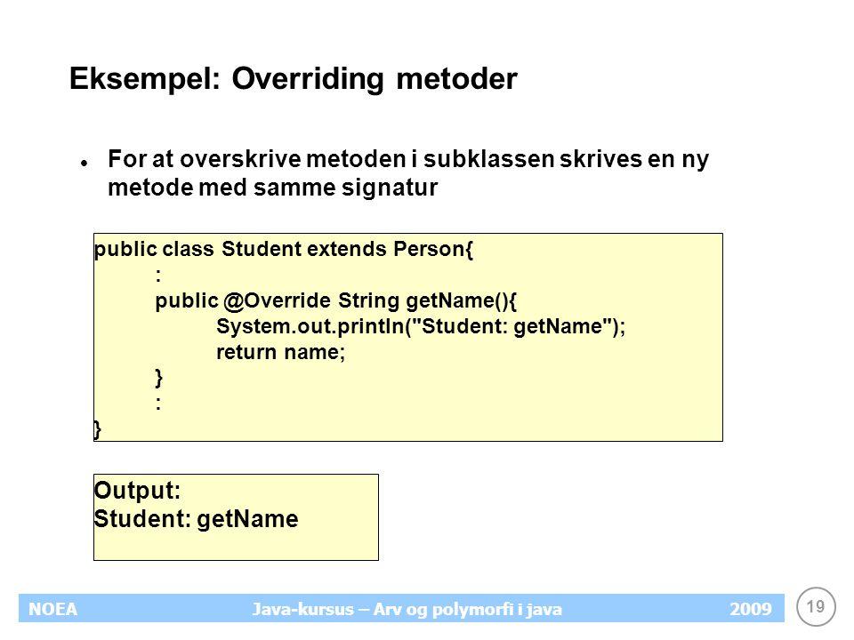 19 NOEA2009Java-kursus – Arv og polymorfi i java Eksempel: Overriding metoder For at overskrive metoden i subklassen skrives en ny metode med samme si