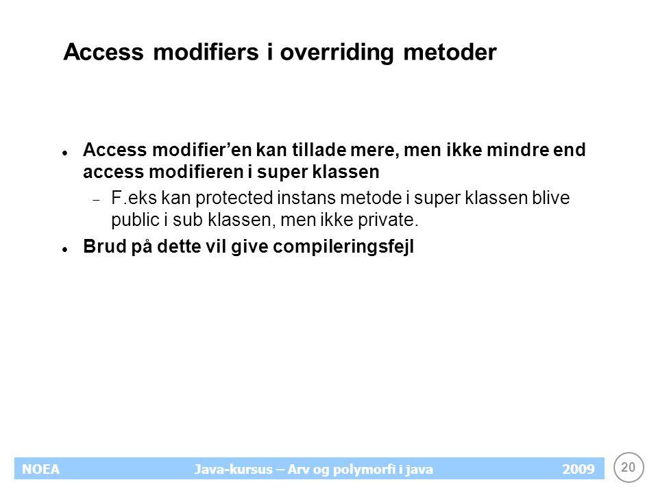 20 NOEA2009Java-kursus – Arv og polymorfi i java Access modifiers i overriding metoder Access modifier'en kan tillade mere, men ikke mindre end access